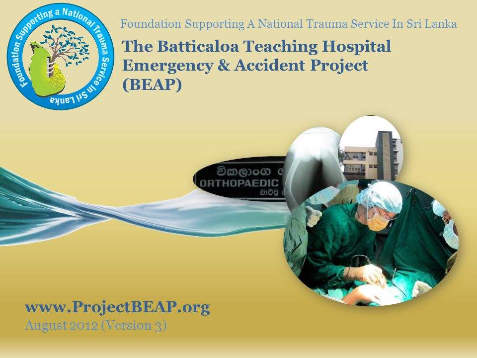 Foundation Supporting A National Trauma Service In Sri Lanka August 2012 (Version 3) The Batticaloa Teaching Hospital Emergency & Accident Project (BE