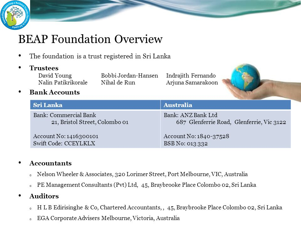 BEAP Foundation Overview The foundation is a trust registered in Sri Lanka Trustees Bank Accounts Accountants o Nelson Wheeler & Associates, 320 Lorim