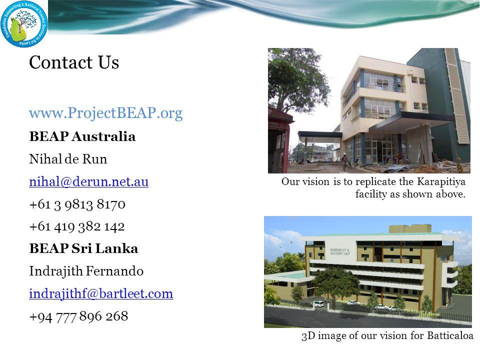 Contact Us www.ProjectBEAP.org BEAP Australia Nihal de Run nihal@derun.net.au +61 3 9813 8170 +61 419 382 142 BEAP Sri Lanka Indrajith Fernando indrajithf@bartleet.com +94 777 896 268 Our vision is to replicate the Karapitiya facility as shown above.