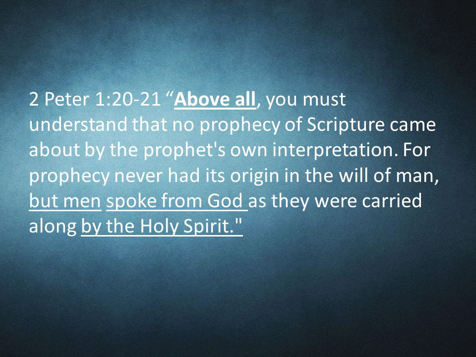 2 Peter 1:20-21 Above all, you must understand that no prophecy of Scripture came about by the prophet s own interpretation.