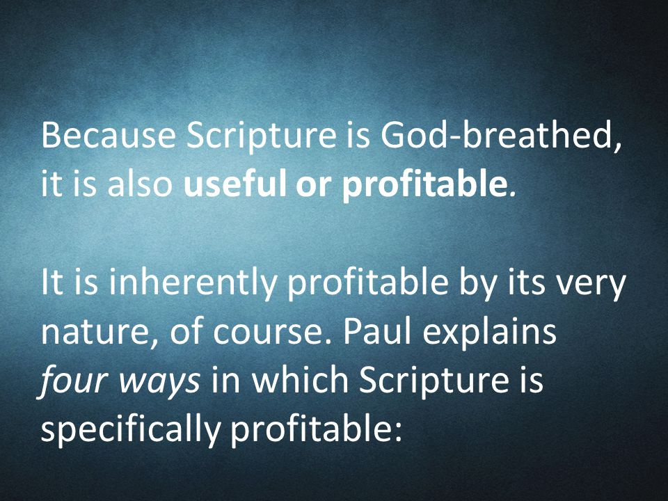 Because Scripture is God-breathed, it is also useful or profitable.
