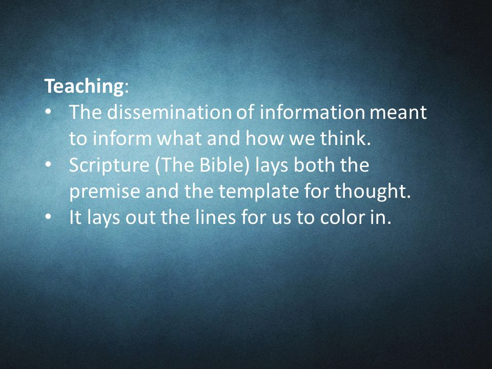 Teaching: The dissemination of information meant to inform what and how we think.