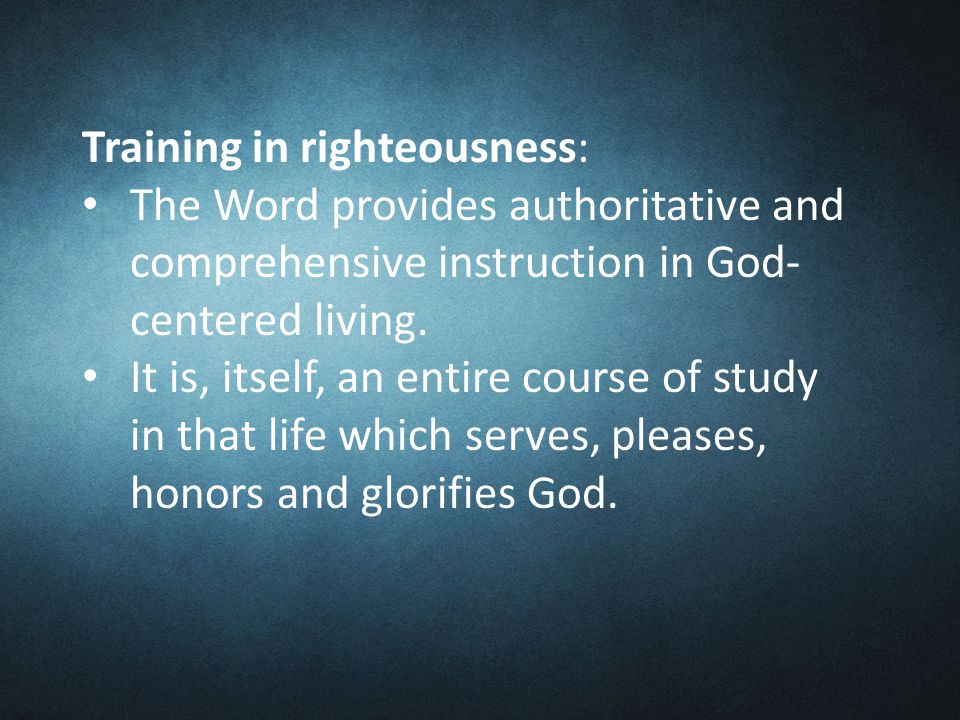 Training in righteousness: The Word provides authoritative and comprehensive instruction in God- centered living.