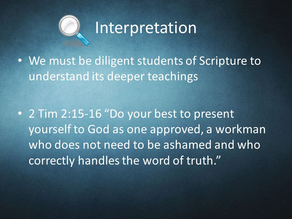 Interpretation We must be diligent students of Scripture to understand its deeper teachings 2 Tim 2:15-16 Do your best to present yourself to God as one approved, a workman who does not need to be ashamed and who correctly handles the word of truth.