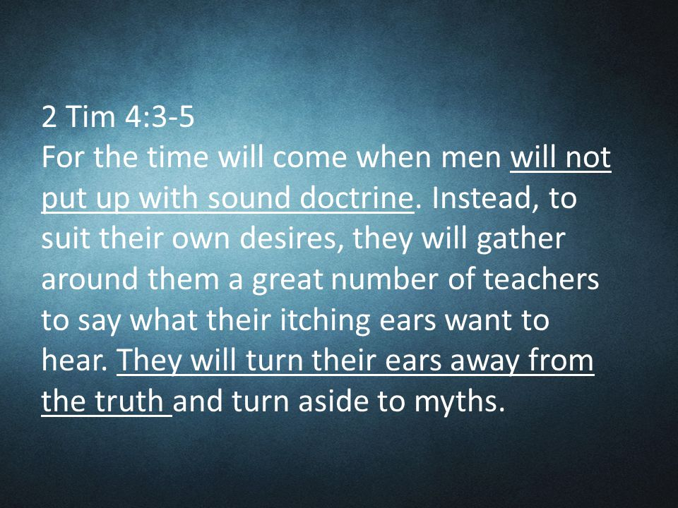 2 Tim 4:3-5 For the time will come when men will not put up with sound doctrine.