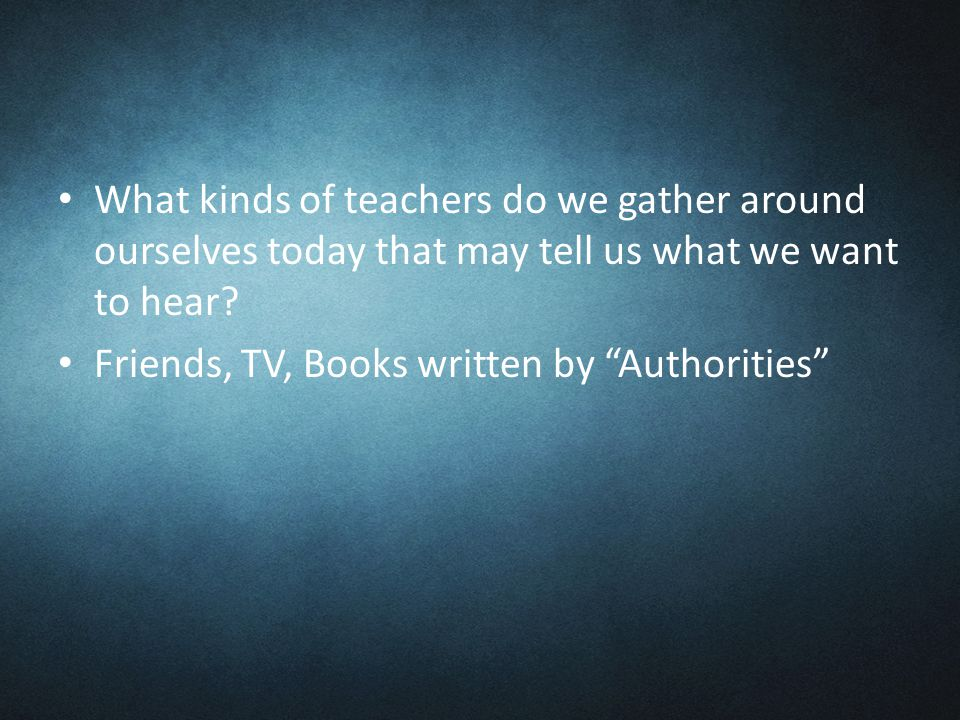 What kinds of teachers do we gather around ourselves today that may tell us what we want to hear.