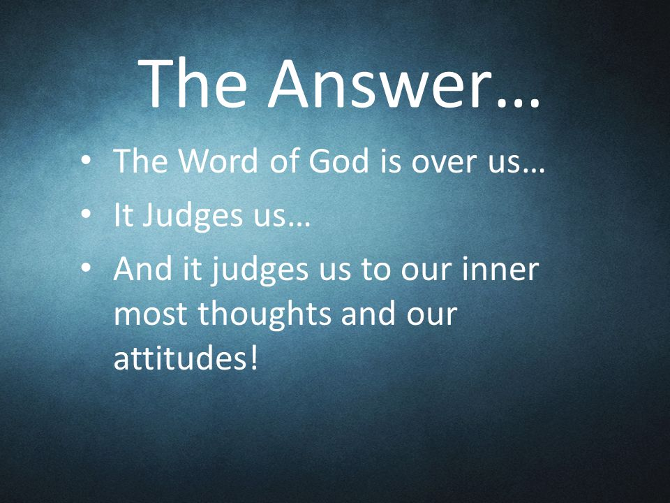 The Answer… The Word of God is over us… It Judges us… And it judges us to our inner most thoughts and our attitudes!