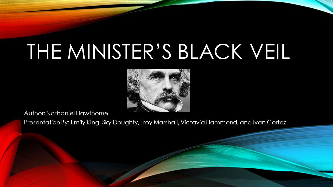 THE MINISTER'S BLACK VEIL Author: Nathaniel Hawthorne Presentation By: Emily King, Sky Doughty, Troy Marshall, Victavia Hammond, and Ivan Cortez
