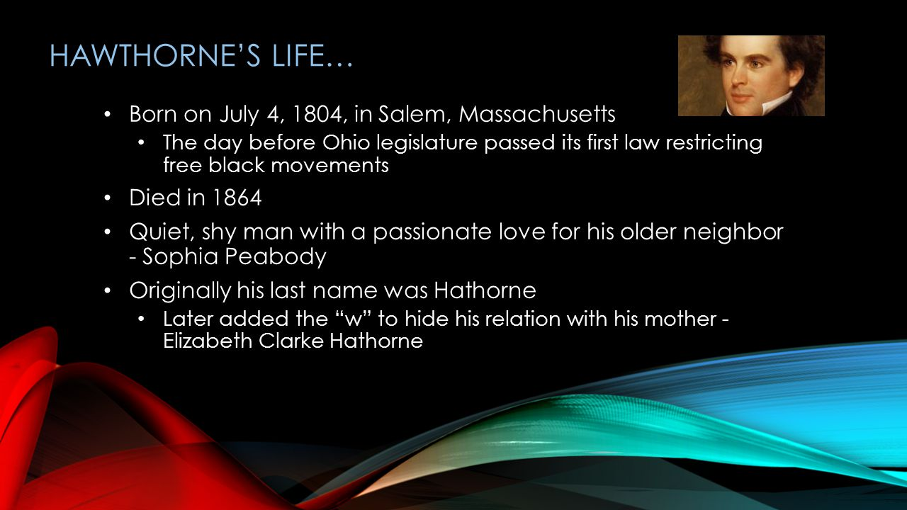 HAWTHORNE'S LIFE… Born on July 4, 1804, in Salem, Massachusetts The day before Ohio legislature passed its first law restricting free black movements Died in 1864 Quiet, shy man with a passionate love for his older neighbor - Sophia Peabody Originally his last name was Hathorne Later added the w to hide his relation with his mother - Elizabeth Clarke Hathorne