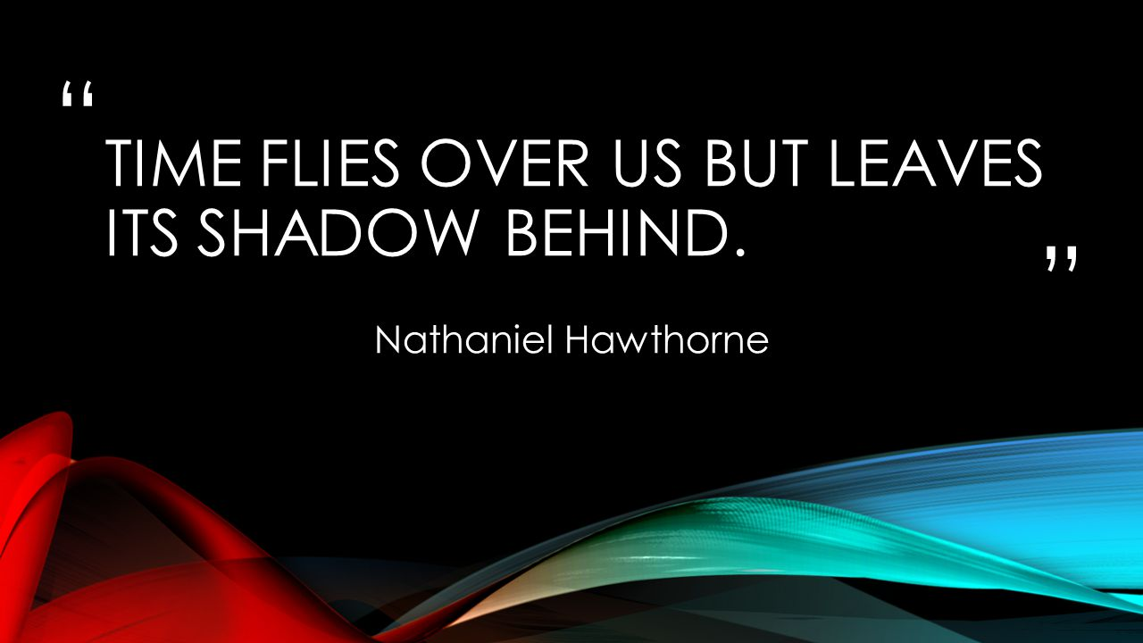 """"""" """" TIME FLIES OVER US BUT LEAVES ITS SHADOW BEHIND. Nathaniel Hawthorne"""