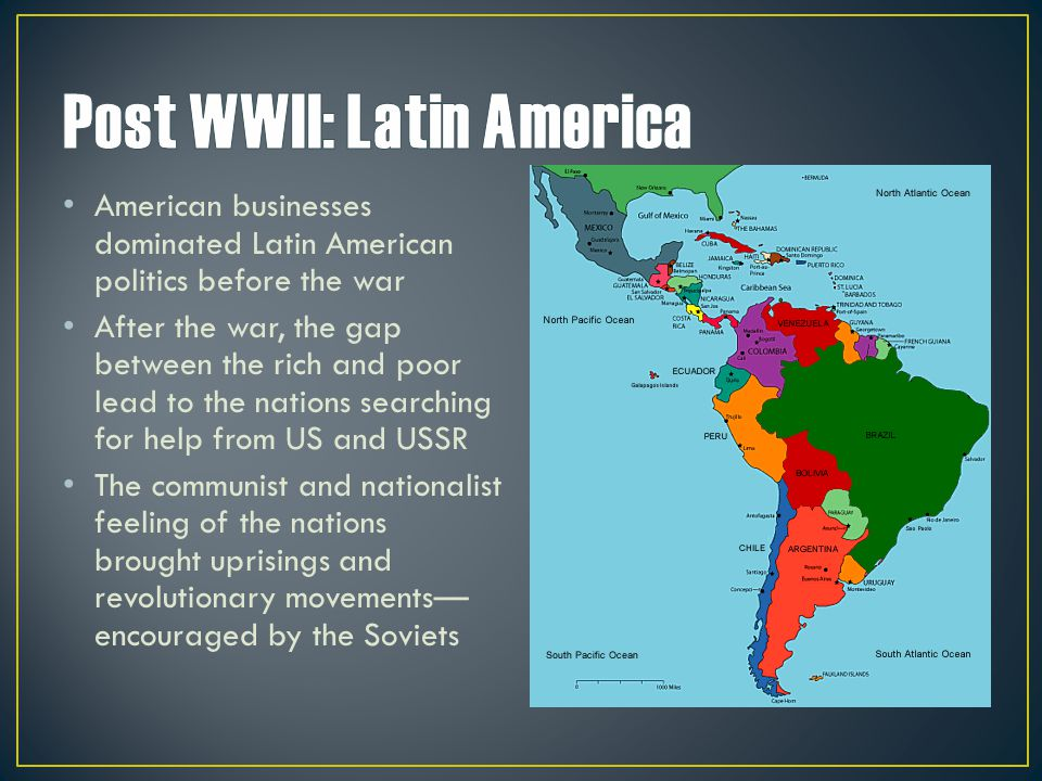 American businesses dominated Latin American politics before the war After the war, the gap between the rich and poor lead to the nations searching fo