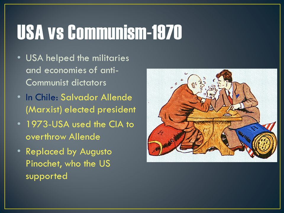 USA helped the militaries and economies of anti- Communist dictators In Chile: Salvador Allende (Marxist) elected president 1973-USA used the CIA to o