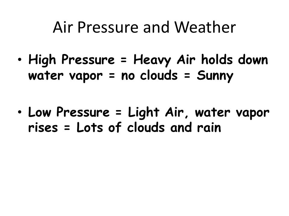 Air Pressure and Weather High Pressure = Heavy Air holds down water vapor = no clouds = Sunny Low Pressure = Light Air, water vapor rises = Lots of clouds and rain