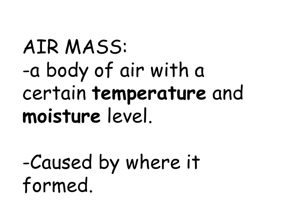 AIR MASS: -a body of air with a certain temperature and moisture level. -Caused by where it formed.