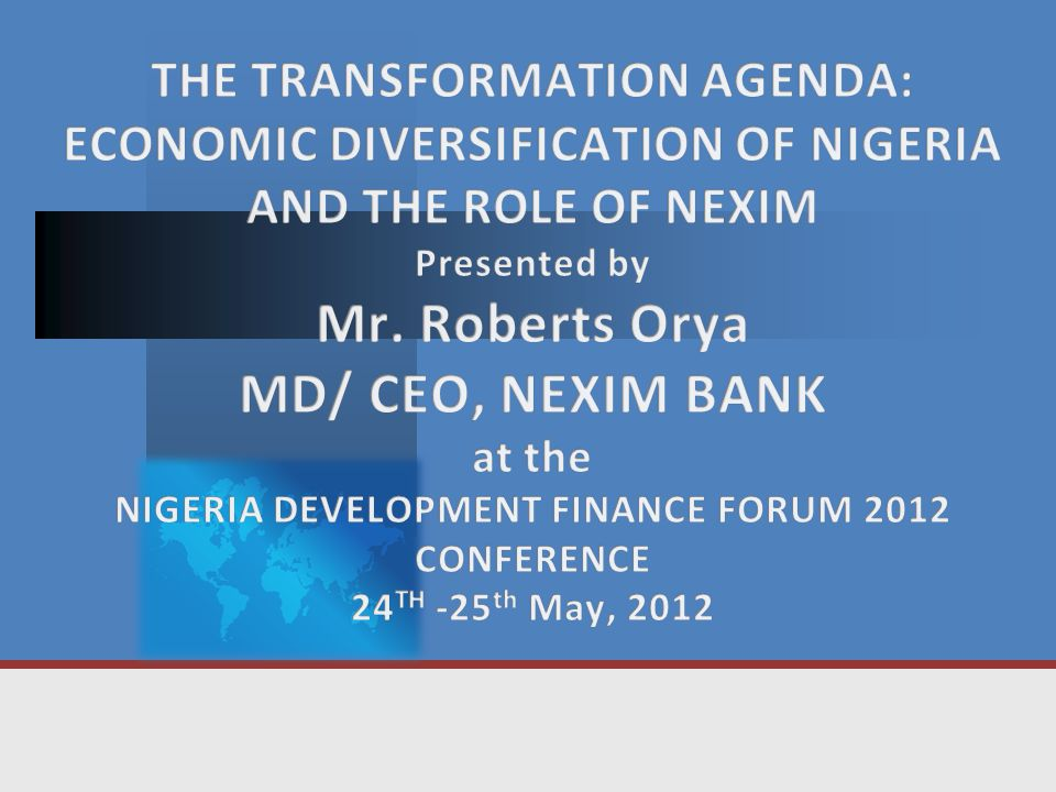  The Outline of my presentation is as follows:  The Transformation Agenda – An Overview  Nigeria's Economic Structure / Diversification  External Sector Strategies  Investment Opportunities in Nigeria  NEXIM's Role in Economic Diversification  Concluding Remarks