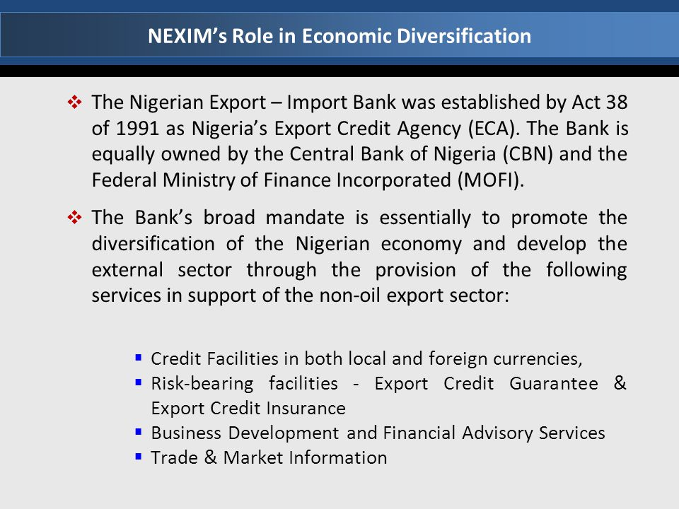 NEXIM's Role in Economic Diversification  The Nigerian Export – Import Bank was established by Act 38 of 1991 as Nigeria's Export Credit Agency (ECA)