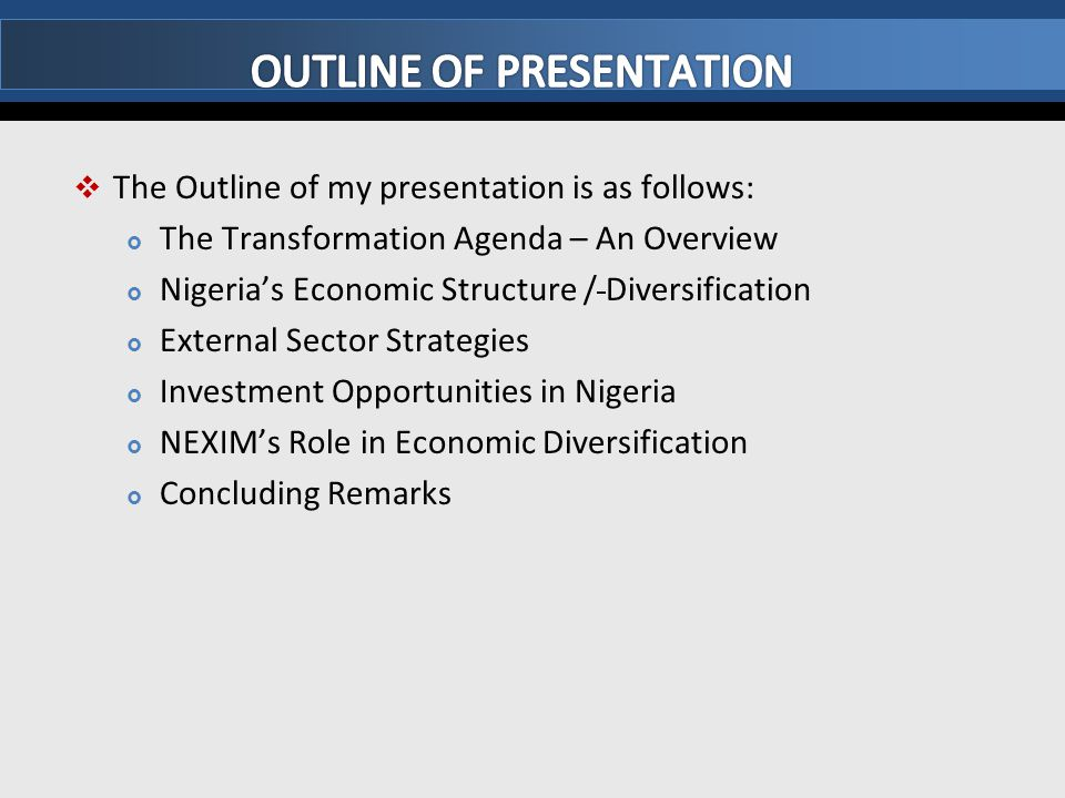  The Outline of my presentation is as follows:  The Transformation Agenda – An Overview  Nigeria's Economic Structure / Diversification  External