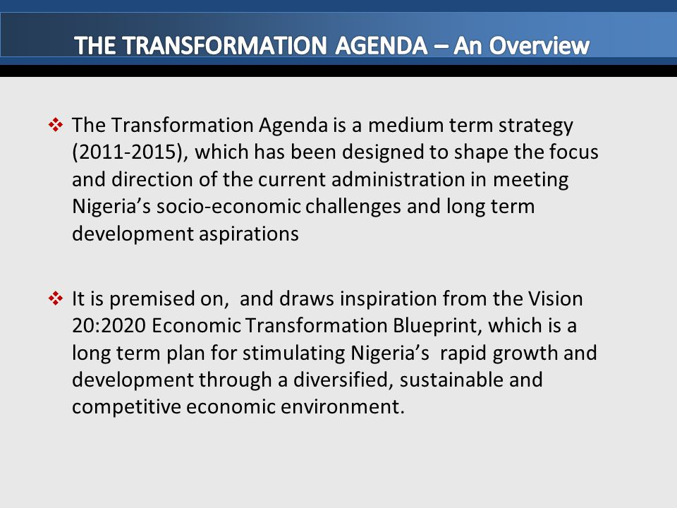  The Transformation Agenda is a medium term strategy (2011-2015), which has been designed to shape the focus and direction of the current administrat