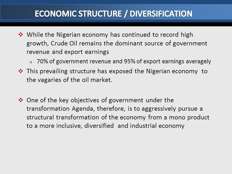  Economic diversification is further underscored by the following:  Oil sector accounts for only about 16% of Gross Domestic products and has limited multiplier and linkage effects  Agriculture currently contributes about 41% of GDP and employs over 60% of the population  Over the past five years, Oil sector growth has declined, while the non-oil sector has been the main growth driver  Solid minerals currently contributing less than 1% of GDP, in spite of Nigeria's huge solid minerals deposits.