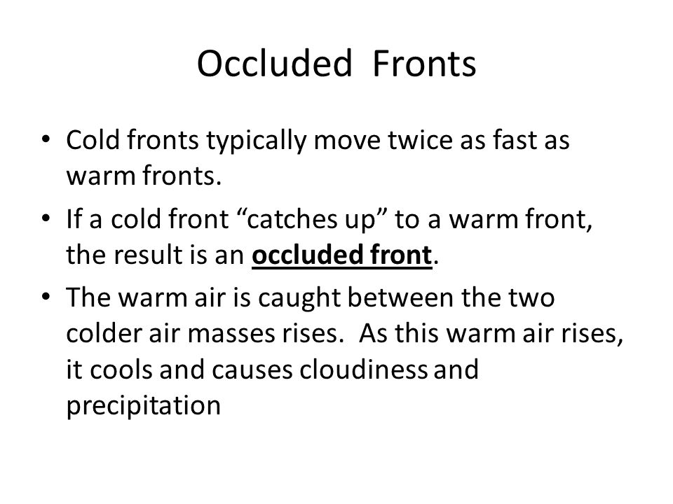 """Occluded Fronts Cold fronts typically move twice as fast as warm fronts. If a cold front """"catches up"""" to a warm front, the result is an occluded front"""