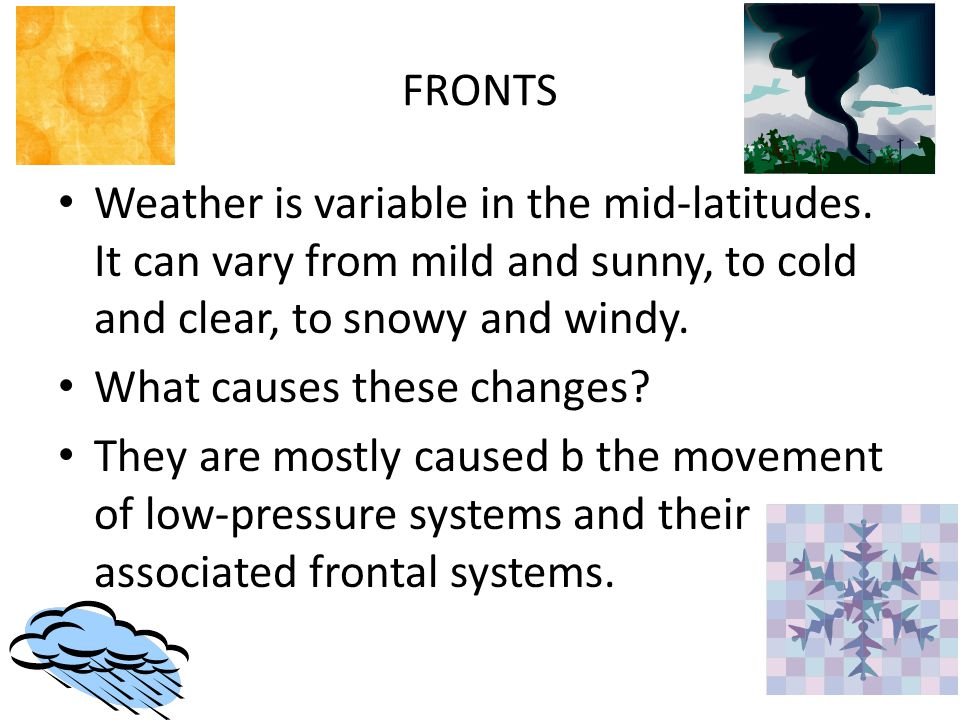 FRONTS Weather is variable in the mid-latitudes. It can vary from mild and sunny, to cold and clear, to snowy and windy. What causes these changes? Th