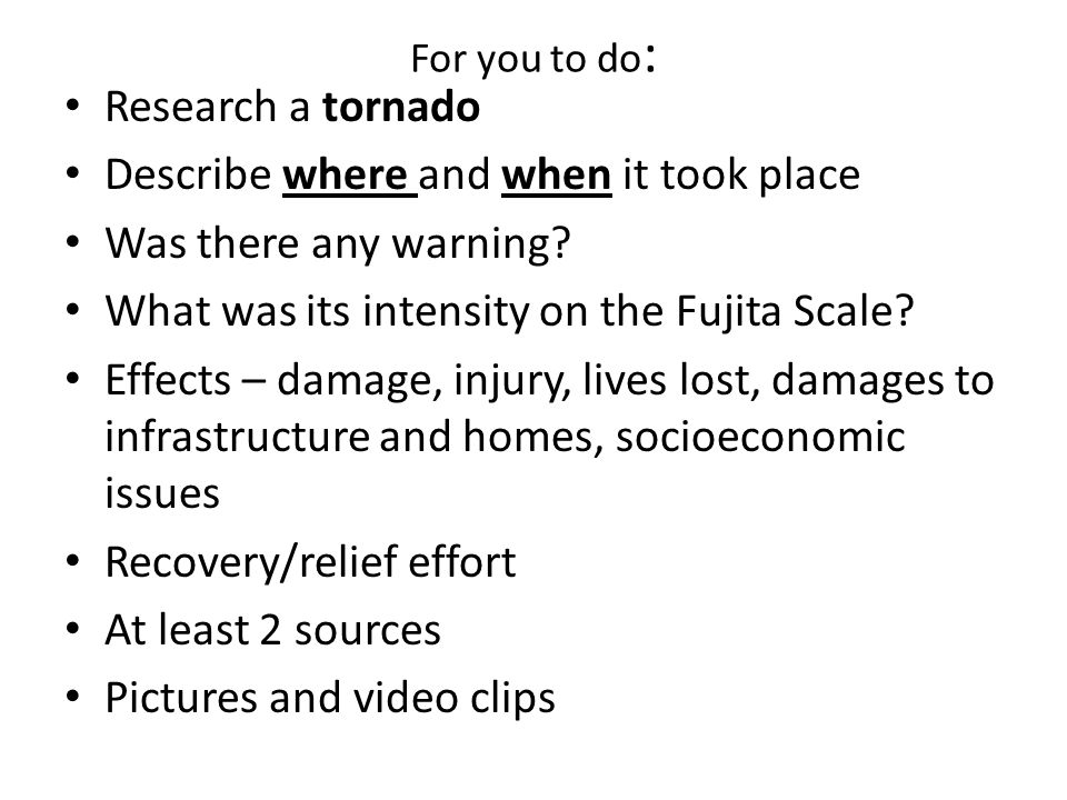 For you to do : Research a tornado Describe where and when it took place Was there any warning? What was its intensity on the Fujita Scale? Effects –