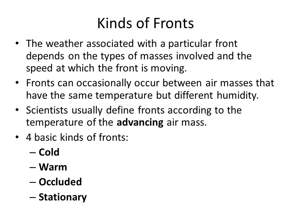 Kinds of Fronts The weather associated with a particular front depends on the types of masses involved and the speed at which the front is moving. Fro