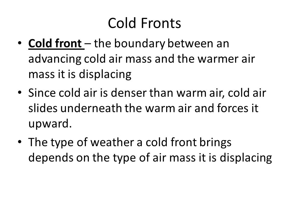 Cold Fronts Cold front – the boundary between an advancing cold air mass and the warmer air mass it is displacing Since cold air is denser than warm a