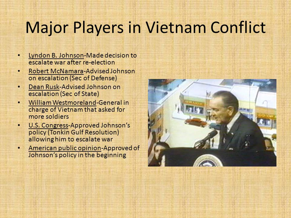 Major Players in Vietnam Conflict Lyndon B. Johnson-Made decision to escalate war after re-election Robert McNamara-Advised Johnson on escalation (Sec