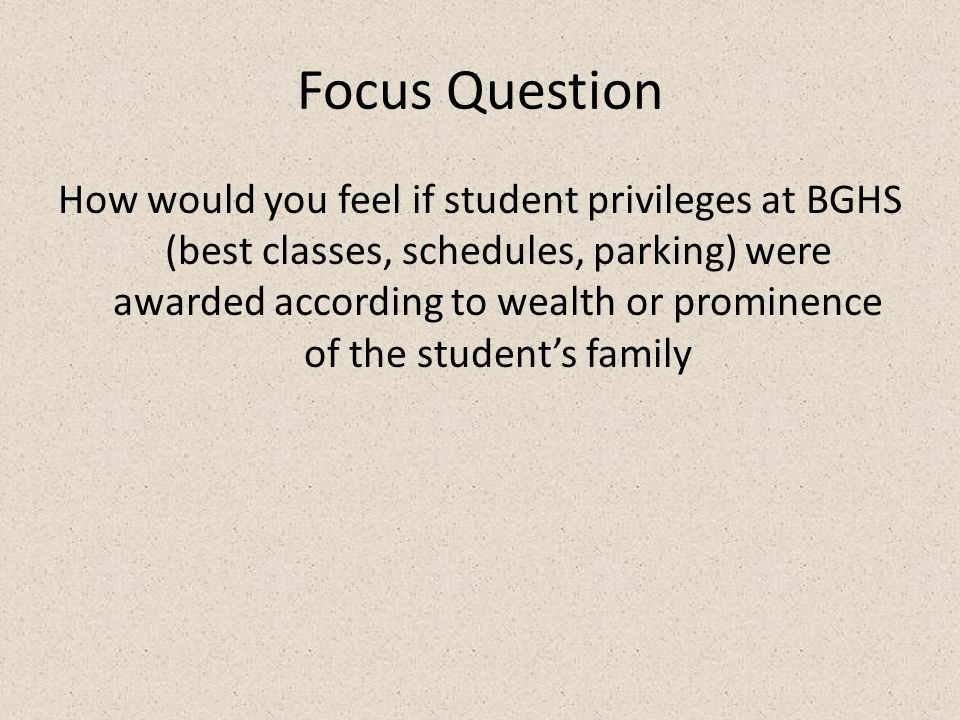 Focus Question How would you feel if student privileges at BGHS (best classes, schedules, parking) were awarded according to wealth or prominence of t