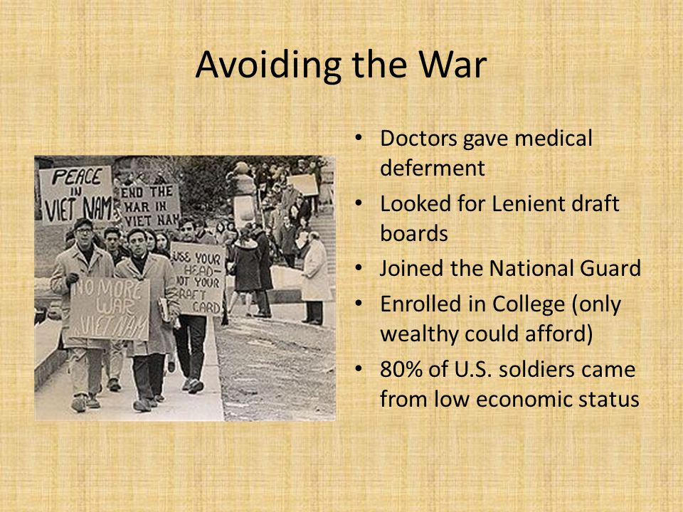 Avoiding the War Doctors gave medical deferment Looked for Lenient draft boards Joined the National Guard Enrolled in College (only wealthy could affo