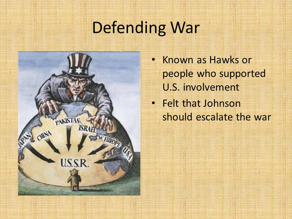 Defending War Known as Hawks or people who supported U.S. involvement Felt that Johnson should escalate the war