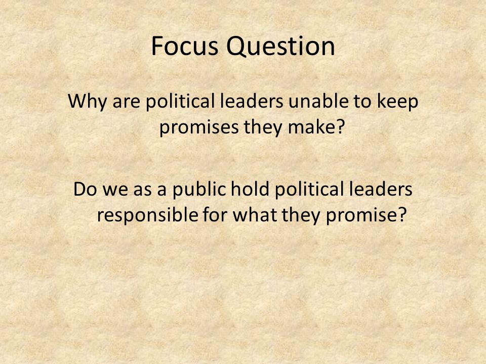 Focus Question Why are political leaders unable to keep promises they make? Do we as a public hold political leaders responsible for what they promise