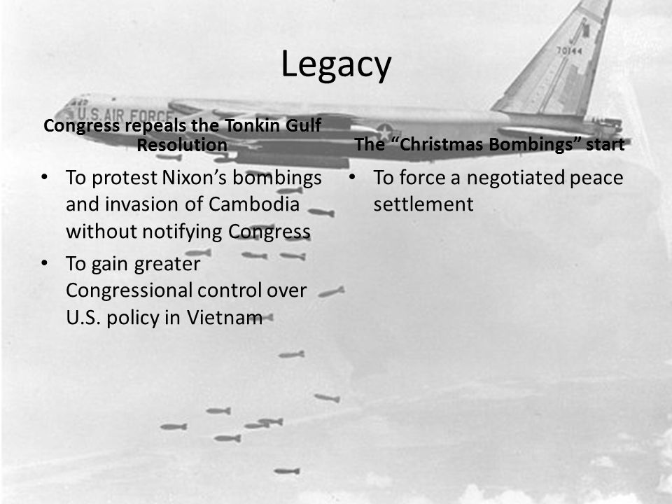 Legacy Congress repeals the Tonkin Gulf Resolution To protest Nixon's bombings and invasion of Cambodia without notifying Congress To gain greater Con