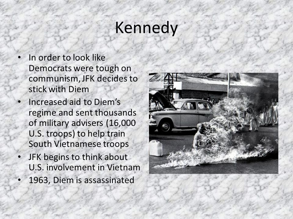 Kennedy In order to look like Democrats were tough on communism, JFK decides to stick with Diem Increased aid to Diem's regime and sent thousands of m