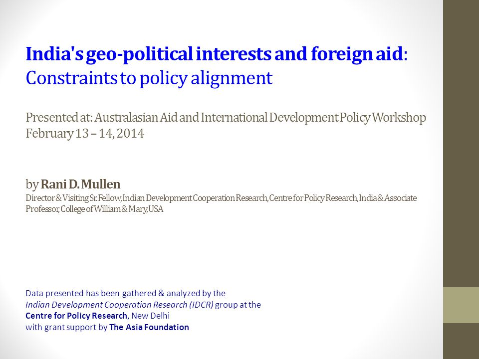 India s geo-political interests and foreign aid: Constraints to policy alignment Presented at: Australasian Aid and International Development Policy Workshop February 13 – 14, 2014 by Rani D.