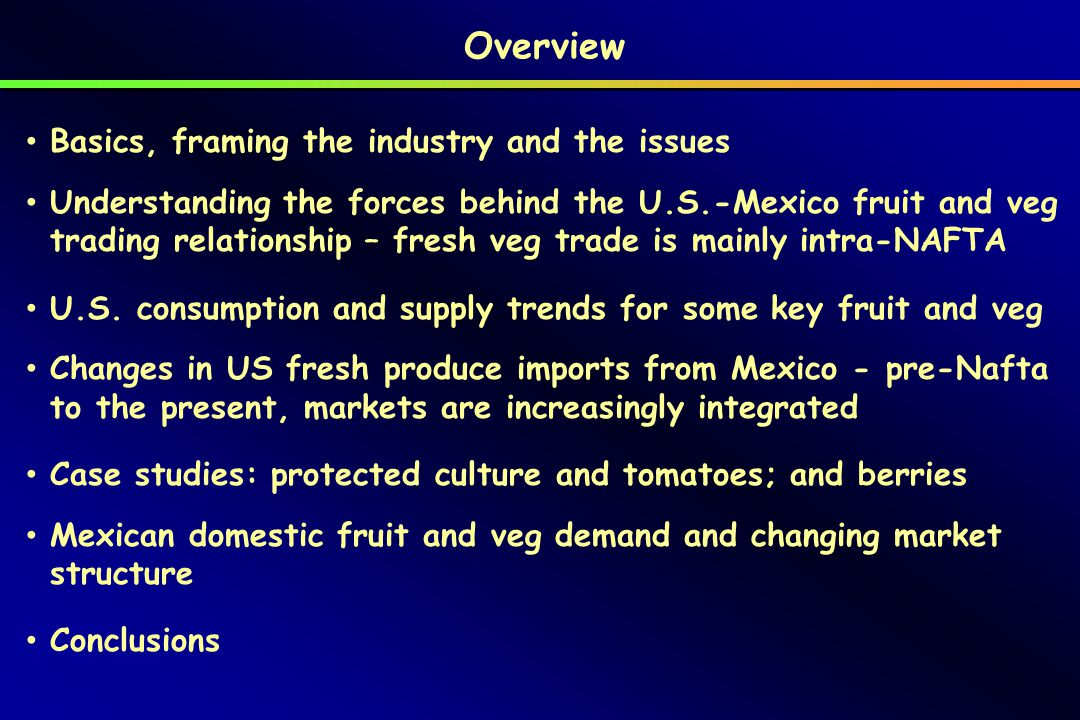 Overview Basics, framing the industry and the issues Understanding the forces behind the U.S.-Mexico fruit and veg trading relationship – fresh veg trade is mainly intra-NAFTA U.S.