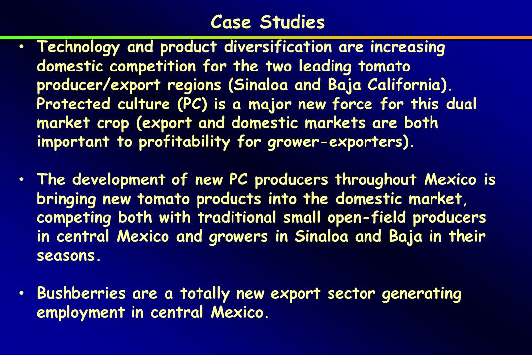 Case Studies Technology and product diversification are increasing domestic competition for the two leading tomato producer/export regions (Sinaloa and Baja California).