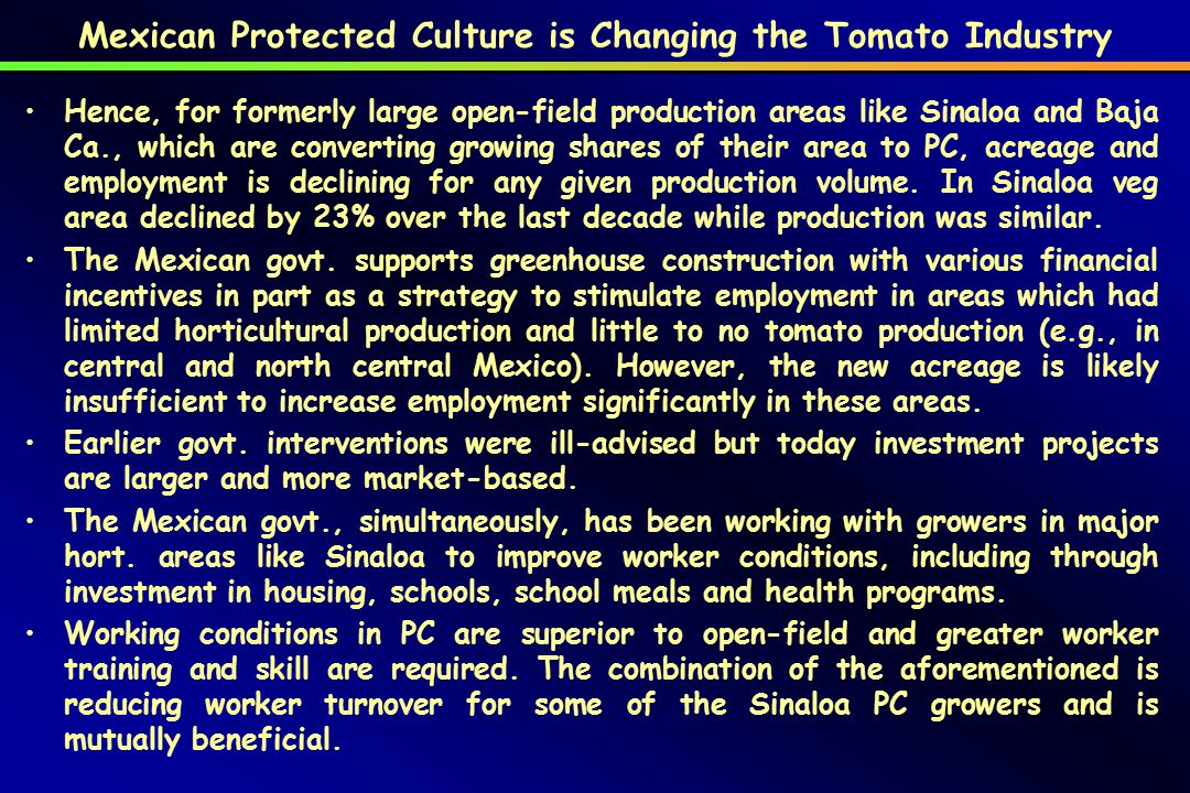Mexican Protected Culture is Changing the Tomato Industry Hence, for formerly large open-field production areas like Sinaloa and Baja Ca., which are converting growing shares of their area to PC, acreage and employment is declining for any given production volume.