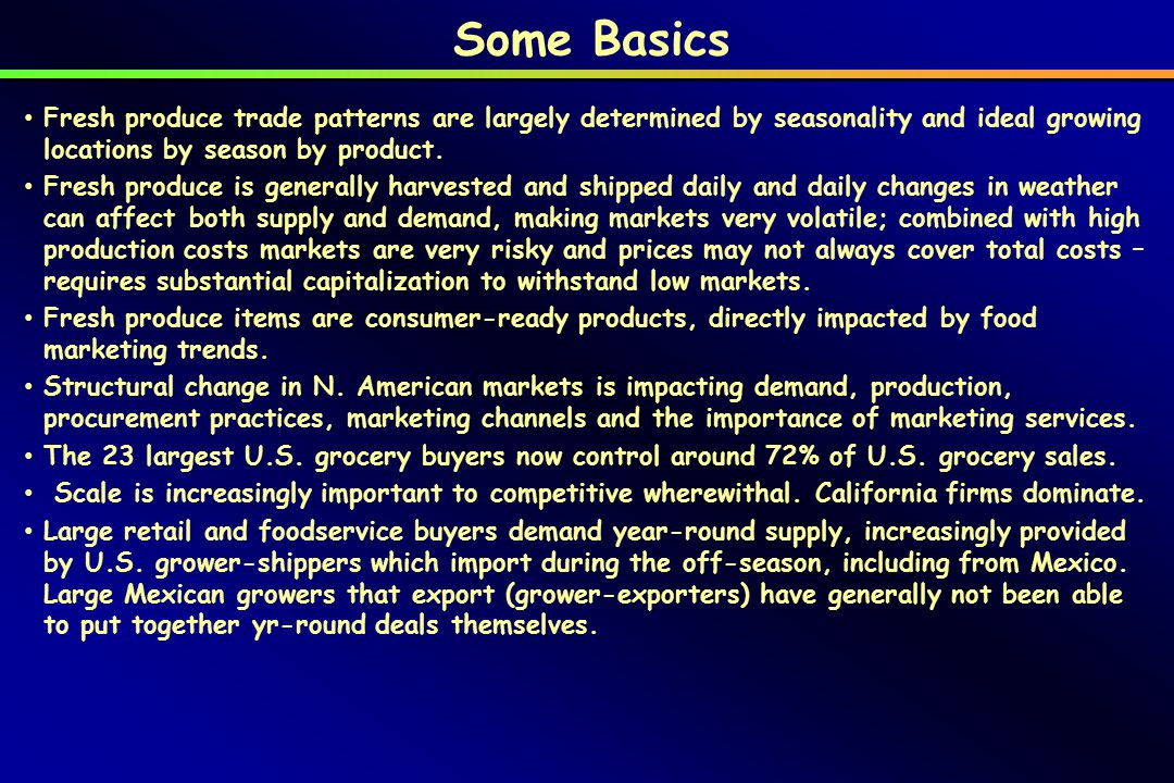 Some Basics Fresh produce trade patterns are largely determined by seasonality and ideal growing locations by season by product.