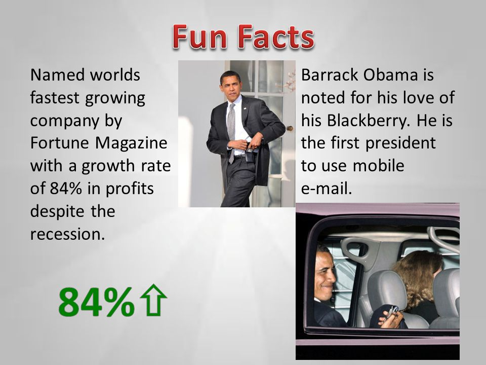 Named worlds fastest growing company by Fortune Magazine with a growth rate of 84% in profits despite the recession. Barrack Obama is noted for his lo