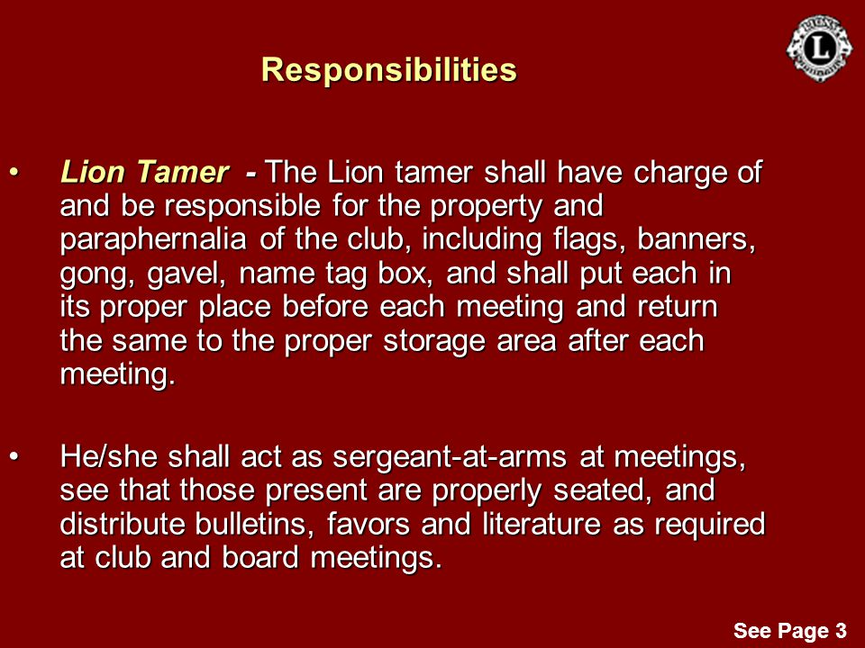 Responsibilities Lion Tamer - The Lion tamer shall have charge of and be responsible for the property and paraphernalia of the club, including flags,
