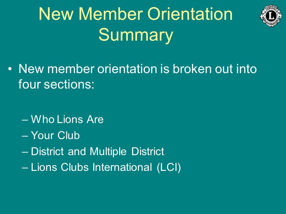 New Member Orientation Summary New member orientation is broken out into four sections: –Who Lions Are –Your Club –District and Multiple District –Lio