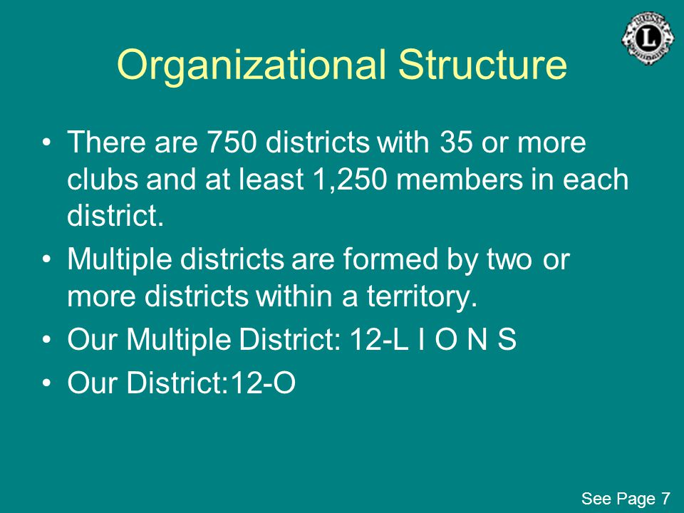 Organizational Structure There are 750 districts with 35 or more clubs and at least 1,250 members in each district. Multiple districts are formed by t