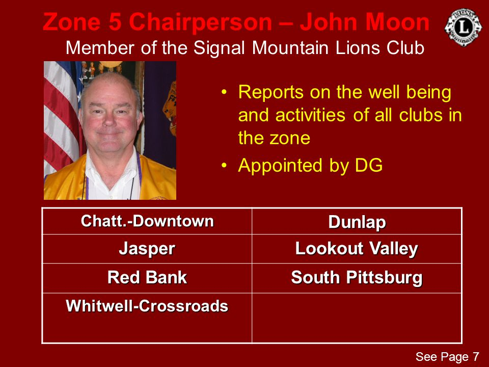 Zone 5 Chairperson – John Moon Member of the Signal Mountain Lions Club Reports on the well being and activities of all clubs in the zone Appointed by