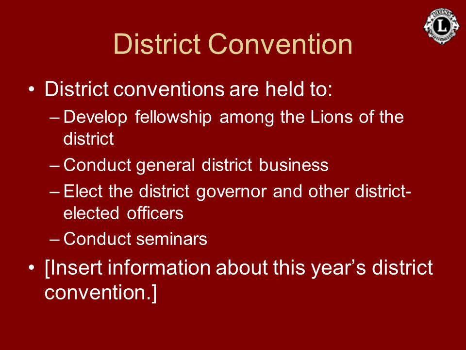 District Convention District conventions are held to: –Develop fellowship among the Lions of the district –Conduct general district business –Elect th
