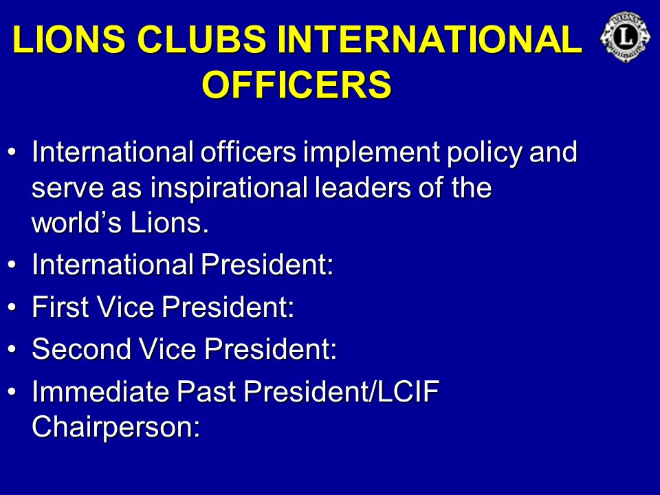 LIONS CLUBS INTERNATIONAL OFFICERS International officers implement policy and serve as inspirational leaders of the world's Lions.International offic