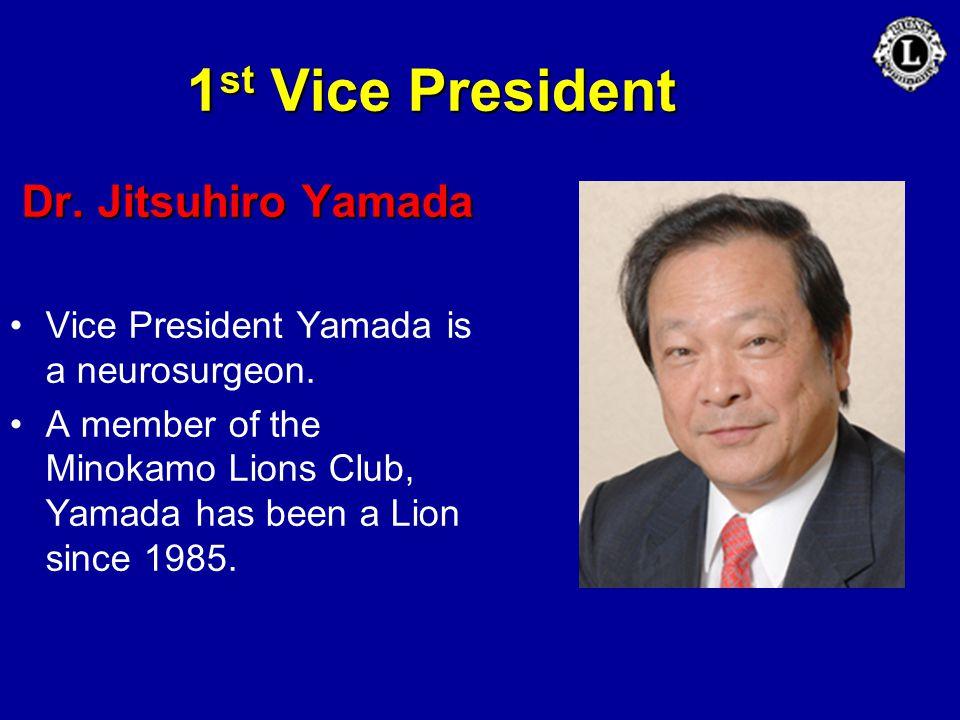 1 st Vice President Dr. Jitsuhiro Yamada Vice President Yamada is a neurosurgeon. A member of the Minokamo Lions Club, Yamada has been a Lion since 19