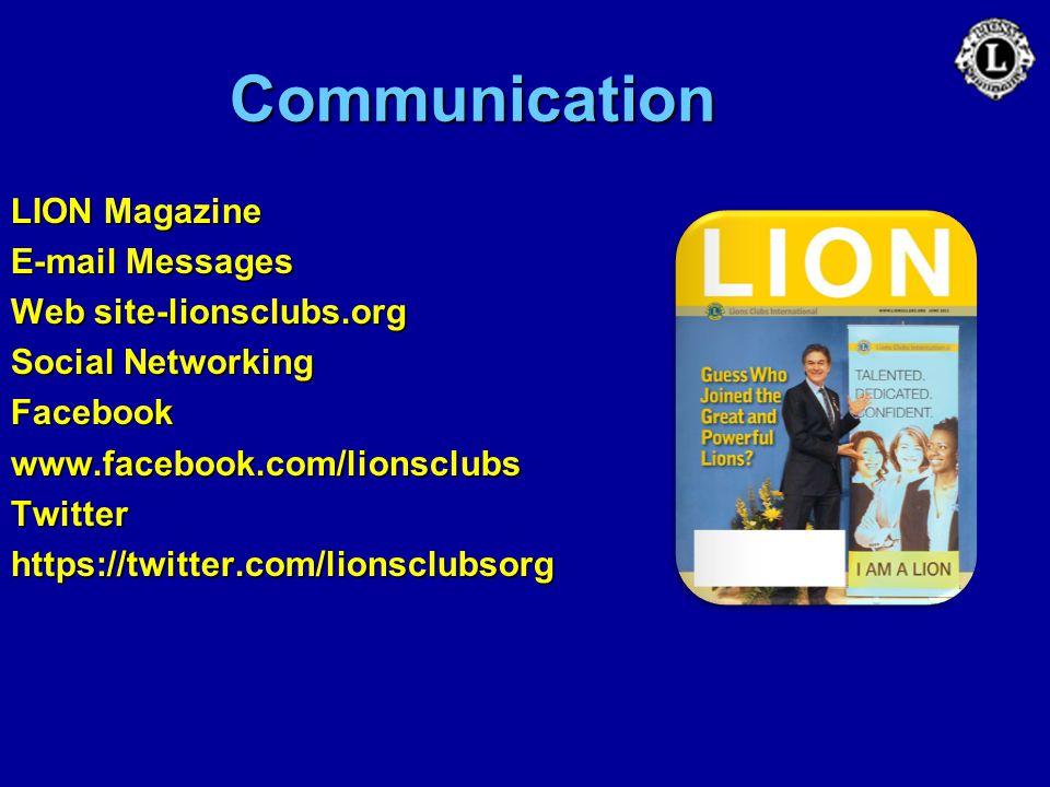 Communication LION Magazine E-mail Messages Web site-lionsclubs.org Social Networking Facebookwww.facebook.com/lionsclubsTwitterhttps://twitter.com/li
