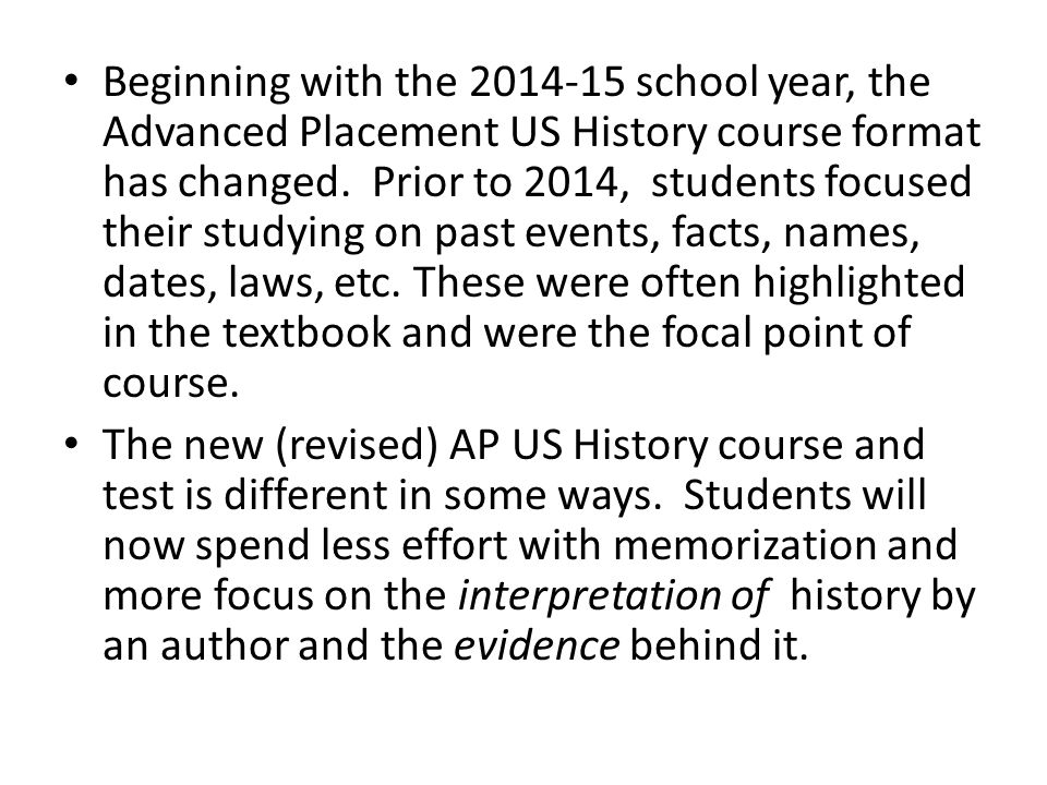 Historian, High School teacher and College Professor Carl Schulkin summarized AP US History best with the following: As both a historian and teacher, I have always stressed to my students that history is fundamentally and inevitably interpretive, that the first step in studying history is learning how to identify an author's interpretation.
